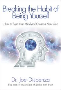 Picture of a book: Breaking The Habit Of Being Yourself: How To Lose Your Mind And Create A New One