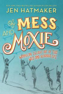 Picture of a book: Of Mess and Moxie: Wrangling Delight Out of This Wild and Glorious Life