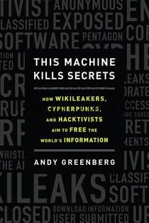 Picture of a book: This Machine Kills Secrets: How WikiLeakers, Cypherpunks, and Hacktivists Aim to Free the World's Information