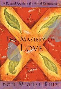 Picture of a book: The Mastery Of Love: A Practical Guide To The Art Of Relationship --Toltec Wisdom Book