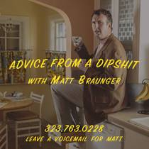 Picture of a podcast: Advice From A Dipshit With Matt Braunger