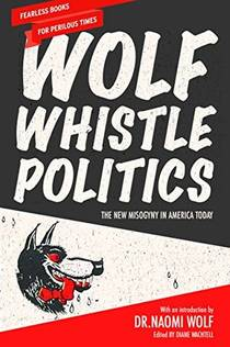 Picture of a book: Wolf Whistle Politics: The New Misogyny in America Today