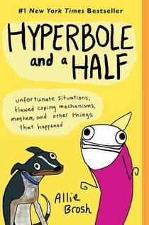 Picture of a book: Hyperbole And A Half: Unfortunate Situations, Flawed Coping Mechanisms, Mayhem, And Other Things That Happened