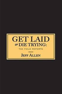 Picture of a book: Get Laid Or Die Trying: The Field Reports