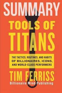 Picture of a book: Summary: Tools of Titans: The Tactics, Routines, and Habits of Billionaires, Icons, and World-Class Performers