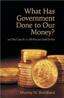 Picture of a book: What Has Government Done To Our Money? And The Case For The 100 Percent Gold Dollar