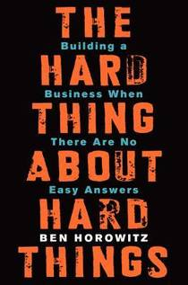 Picture of a book: The Hard Thing About Hard Things: Building A Business When There Are No Easy Answers