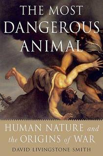 Picture of a book: The Most Dangerous Animal: Human Nature and the Origins of War