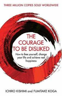Picture of a book: The Courage To Be Disliked: How To Free Yourself, Change Your Life And Achieve Real Happiness