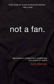 Picture of a book: Not a Fan: Becoming a Completely Committed Follower of Jesus